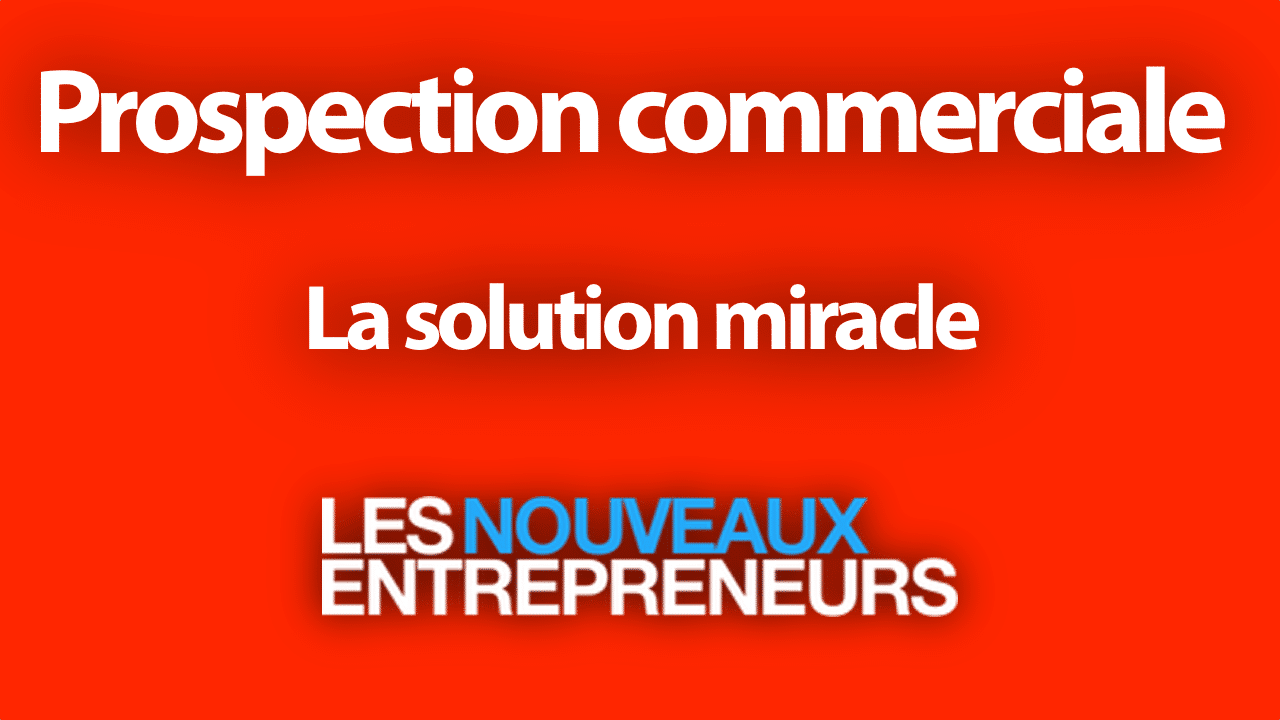 PROSPECTION COMMERCIALE : LA SOLUTION MIRACLE